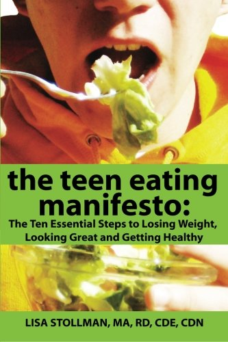 The Teen Eating Manifesto: The Ten Essential Steps to Losing Weight, Looking Great and Getting Healthy (Volume 1) (Steps To Eating Healthy And Losing Weight)