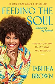 Feeding the Soul (Because It's My Business): Finding Our Way to Joy, Love, and Fre