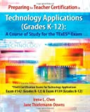 Preparing for Teacher Certification in Technology Applications (Grades K-12) - A Course of Study for the Texes* Exam, Irene L. Chen and Jane Thielemann-Downs, 1453725091