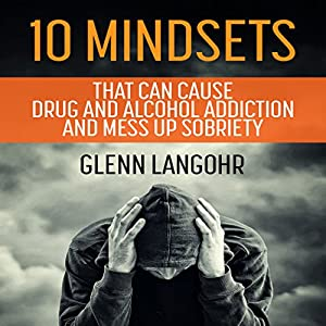 10 Mindsets That Can Cause Drug and Alcohol Addiction and Mess up Sobriety Audiobook