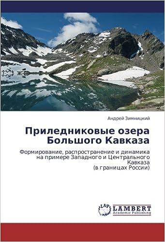 Prilednikovye ozera Bol'shogo Kavkaza: Formirovanie, rasprostranenie i dinamikana primere Zapadnogo i Tsentral'nogo Kavkaza(v granitsakh Rossii) (Russian Edition)