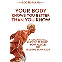 Your Body Knows You Better Than You Know: A Fundamental Guide To Training Your Muscles And Trusting Your Body
