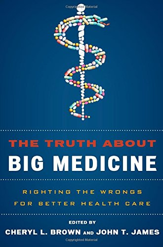 The Truth About Big Medicine: Righting the Wrongs for Better Health Care