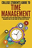 College Students Guide to Time Management: Effective Habits For Getting Higher Grades, Networking Better, Organizing Your Life and Taking the Stress...