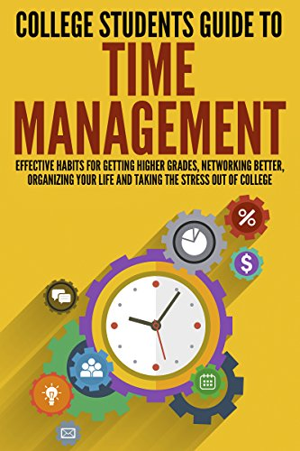 College Students Guide to Time Management: Effective Habits For Getting Higher Grades, Networking Better, Organizing Your Life and Taking the Stress out ... Overcome Procrastination, College Guide) (Best Place To Get A Desk)