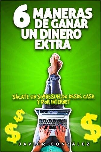 6 maneras de ganar un dinero extra: Sácate un sobresueldo desde casa mientras trabajas por cuenta ajena: Amazon.es: Javier González: Libros