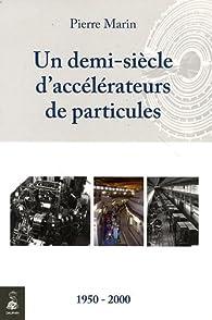 Un demi-siècle d'accélérateurs de particules : 1950-2000 par Pierre Marin