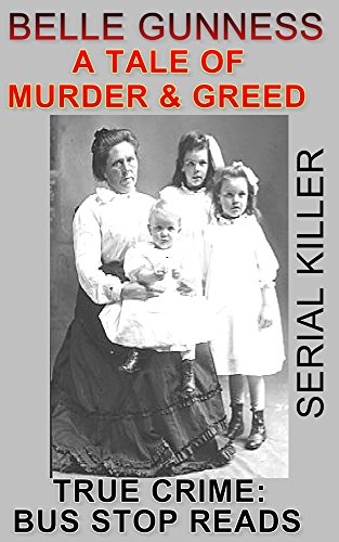BELLE GUNNESS: SERIAL KILLER: A TALE OF MURDER & GREED (TRUE CRIME; BUS STOP READS Book 7)