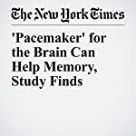 'Pacemaker' for the Brain Can Help Memory, Study Finds | Benedict Carey