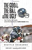 img - for The Good, the Bad, & the Ugly: Seattle Seahawks: Heart-Pounding, Jaw-Dropping, and Gut-Wrenching Moments from Seattle Seahawks History book / textbook / text book