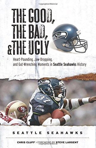 The Good, the Bad, & the Ugly: Seattle Seahawks: Heart-Pounding, Jaw-Dropping, and Gut-Wrenching Moments from Seattle Seahawks History