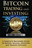 Bitcoin Trading and Investing: A Complete Beginners Guide to Buying, Selling, Investing and Trading Bitcoins (bitcoin, bitcoins, litecoin, litecoins, crypto-currency) (Volume 2)