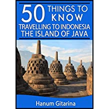 50 Things to Know About Travelling to Indonesia: The Island of Java: Where Cultures, Culinary and Nature Meet (50 Things to Know Travel)