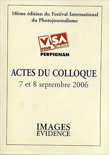 Livres gratuits en ligne Actes du colloque Visa pour l'image, 7 et 8 septembre 2006 : 18e édition du festival international du photojournalisme pdf