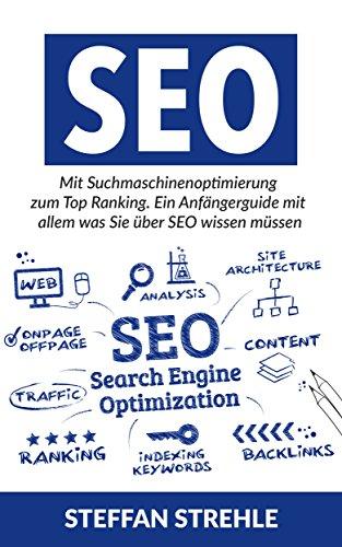SEO 2016: Mit Suchmaschinenoptimierung zum Top Ranking. Ein Anfängerguide mit allem was Sie über SEO wissen müssen. (SEO, Suchmaschinenoptimierung, Online Marketing)