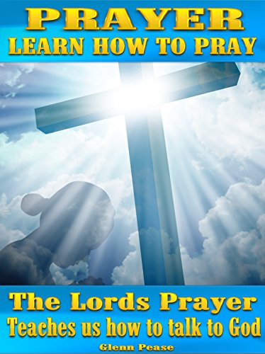 Prayer: Learn how to pray: The Lords prayer teaches us how to pray and talk to God by [Pease, Steve]