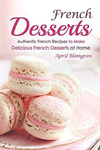 French Tart Recipes - French Desserts: Authentic French Recipes to Make Delicious French Desserts at Home