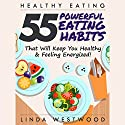 Healthy Eating: 55 Powerful Eating Habits That Will Keep You Healthy & Feeling Energized! Audiobook by Linda Westwood Narrated by Triera Holley