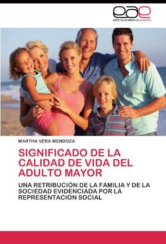 Significado de la Calidad de Vida del Adulto Mayor: Una Retribucion de la Familia y de la Sociedad Evidenciada por la Representacion Social (Spanish Edition) [MARTHA VERA MENDOZA] (Tapa Blanda)