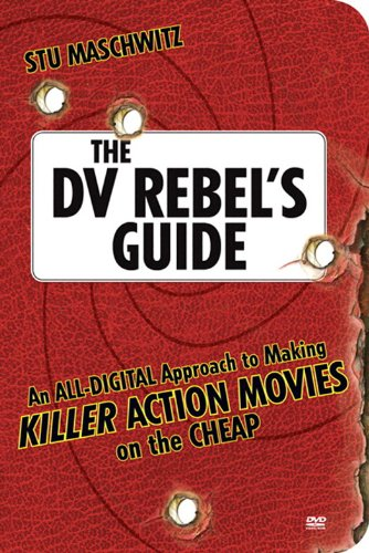 The DV Rebel's Guide: An All-Digital Approach to Making Killer Action Movies on the Cheap por Stu Maschwitz