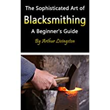 Blacksmithing: The Sophisticated Art of Blacksmithing (A Beginner's Guide)