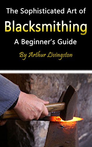 Blacksmithing: The Sophisticated Art of Blacksmithing (A Beginner's Guide) by [Livingston, Arthur]