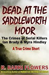 Dead at the Saddleworth Moor: The Crimes of Serial Killers Ian Brady & Myra Hindley (A True Crime Short) (R. Barri Flowers Murder Chronicles Book 4)