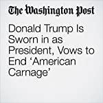 Donald Trump Is Sworn in as President, Vows to End 'American Carnage' | David A. Fahrenthold,Robert Costa,John Wagner