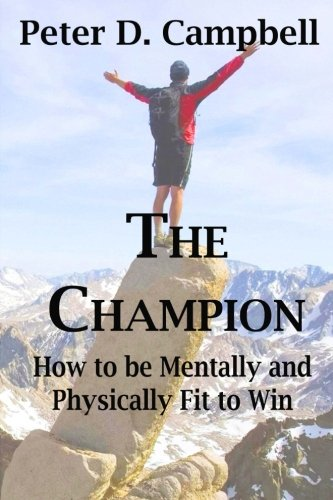 The Champion: How to be Mentally and Physically Fit to Win by Campbell Peter D