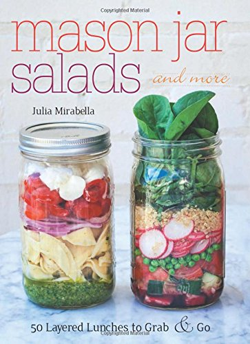 Mason Jar Salads and More: 50 Layered Lunches to Grab and Go by Julia Mirabella