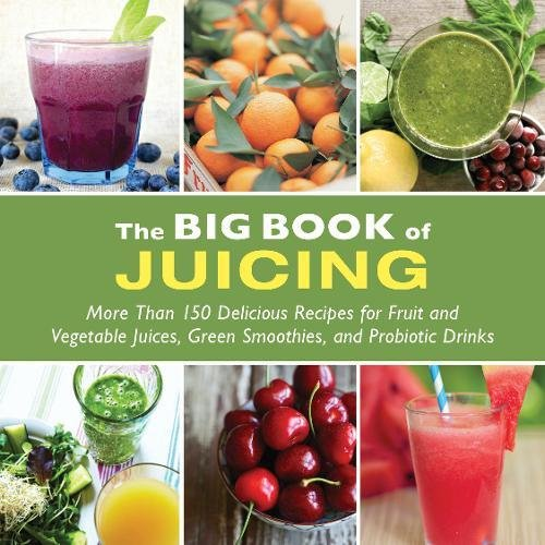 The Big Book of Juicing: More Than 150 Delicious Recipes for Fruit & Vegetable Juices, Green Smoothies, and Probiotic Drinks