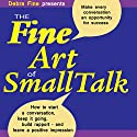 The Fine Art of Small Talk: How to Start a Conversation, Keep It Going, Build Networking Skills - and Leave a Positive Impression! Audiobook by Debra Fine Narrated by Debra Fine