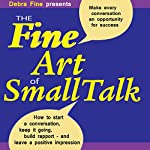 The Fine Art of Small Talk: How to Start a Conversation, Keep It Going, Build Networking Skills - and Leave a Positive Impression! | Debra Fine