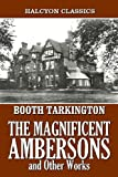 The Magnificent Ambersons and Other Works by Booth Tarkington (Halcyon Classics)