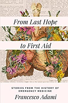 From Last Hope to First Aid: Stories from the History of Emergency Medicine by [Adami, Francesco]
