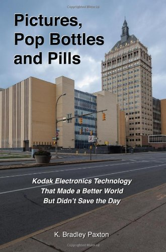 Pictures, Pop Bottles and Pills: Kodak Electronics Technology That Made a Better World But Didn't Save the ()