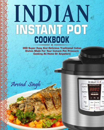 Indian Instant Pot Cookbook: 300 Super Easy And Delicious Traditional Indian Dishes Made For Your Instant Pot Pressure Cooking At Home Or Anywhere (Elecric Pressure Cooker Instant Pot Cookbook) by Arvind Singh