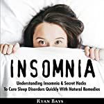 Insomnia: Understanding Insomnia & Secret Hacks to Cure Sleep Disorders Quickly with Natural Remedies | Ryan Bays