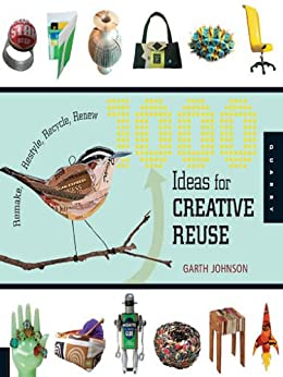 1000 Ideas for Creative Reuse: Remake, Restyle, Recycle, Renew (1000 Series) by [Johnson, Garth]