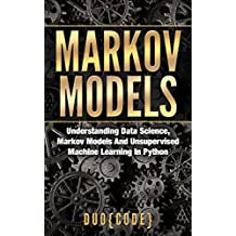 Markov Models: Understanding Data Science, Markov Models And Unsupervised Machine Learning In Python