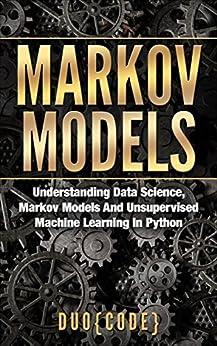 Markov Models: Understanding Data Science, Markov Models And Unsupervised Machine Learning In Python