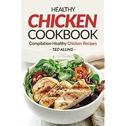 Healthy Chicken Cookbook - Compilation Healthy Chicken Recipes: Express Chicken Thigh Recipes - Easy Boneless Chicken recipes and Baked chicken recipes