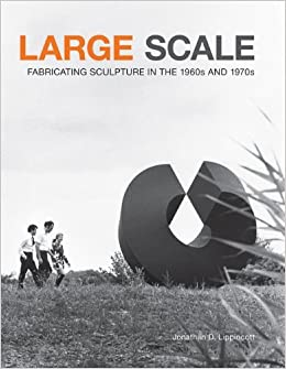 Book Large Scale: Fabricating Sculpture in the 1960s and 1970s by Jonathan D. Lippincott (2012-08-01)