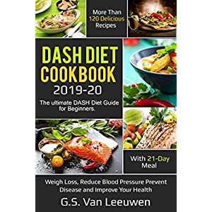 DASH Diet Cookbook 2019-20: The ultimate DASH Diet Guide for Beginners with 21-Day Meal. More than 120 delicious recipes for Lose Weight, Reduce Blood Pressure Prevent Disease and Improve Your Health
