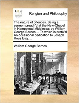 Book The nature of offences. Being a sermon preach'd at the New-Chapel in Hampstead Middlesex: by William George Barnes ... To which is prefix'd An occasional dedication to Joseph Rous Esq: ...
