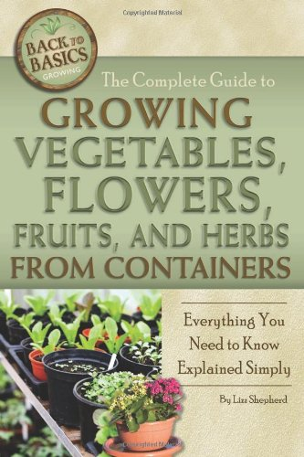 The Complete Guide to Growing Vegetables, Flowers, Fruits, and Herbs from Containers: Everything You Need to Know Explained Simply (Back to Basics Growing)
