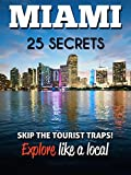 MIAMI 25 Secrets - The Locals Travel Guide For Your Trip to Miami (Florida): Skip the tourist traps and explore like a local : Where to Go, Eat & Party in Miami ( Florida - USA)