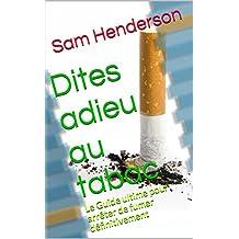Dites adieu au tabac: Le Guide ultime pour arrêter de fumer définitivement (French Edition)