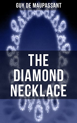 THE DIAMOND NECKLACE: From one of the greatest French writers, widely regarded as the 'Father of Short Story' writing, who had influenced Tolstoy, W. Somerset ... O. Henry, Anton Chekhov and Henry James