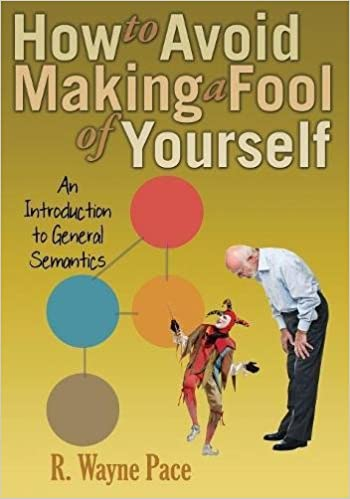 How to Avoid Making a Fool of Yourself: An Introduction to General Semantics